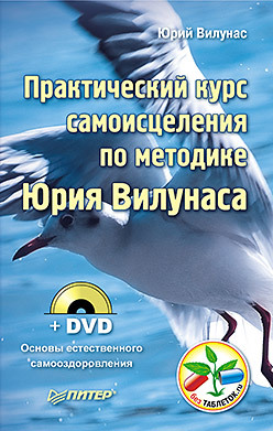 Практический курс самоисцеления по методике Юрия Вилунаса (+ DVD Основы естественного самооздоровления) юрий маркин новые механизмы