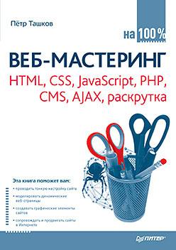 Веб-мастеринг на 100 %: HTML, CSS, JavaScript, PHP, CMS, AJAX, раскрутка создаем динамические веб сайты с помощью php mysql javascript css и html5 4 е изд