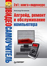Видеосамоучитель. Апгрейд, ремонт и обслуживание компьютера (+CD) видеосамоучитель апгрейд ремонт и обслуживание компьютера cd
