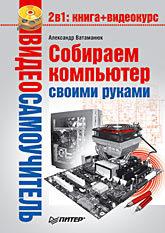 Видеосамоучитель. Собираем компьютер своими руками (+CD) компьютер энциклопедия 2 cd с видеокурсом