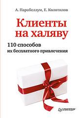 Клиенты на халяву. 110 способов их бесплатного привлечения