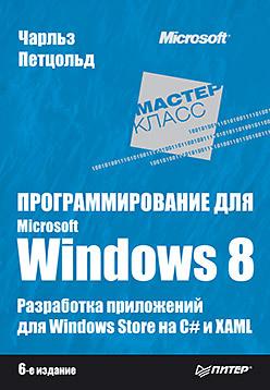 Программирование для Microsoft Windows 8. 6-е изд. ликнесс дж приложения для windows 8 на c и xaml