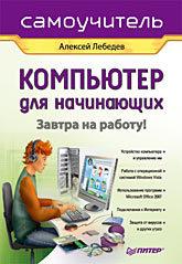 Компьютер для начинающих. Завтра на работу. Самоучитель лебедев а windows 7 и ms office 2010 компьютер для начинающих