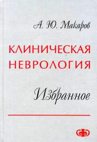 Клиническая неврология. Избранное / А. Ю. Макаров